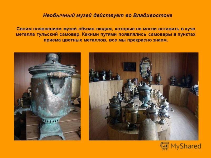 Своим появлением музей обязан людям, которые не могли оставить в куче металла тульский самовар. Какими путями появлялись самовары в пунктах приема цветных металлов, все мы прекрасно знаем. Необычный музей действует во Владивостоке