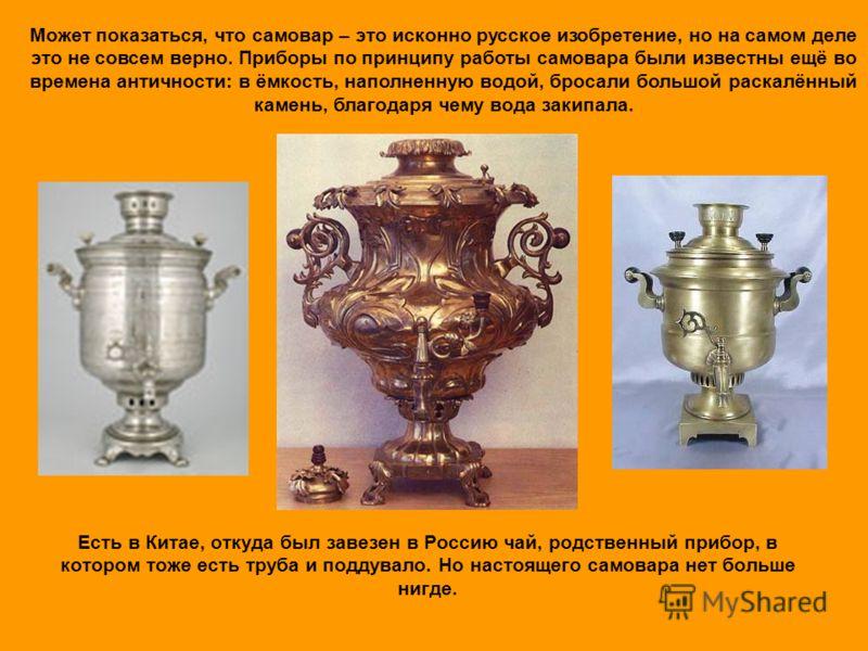 Есть в Китае, откуда был завезен в Россию чай, родственный прибор, в котором тоже есть труба и поддувало. Но настоящего самовара нет больше нигде. Может показаться, что самовар – это исконно русское изобретение, но на самом деле это не совсем верно.