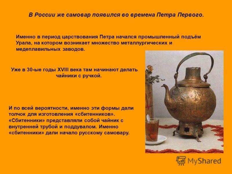 В России же самовар появился во времена Петра Первого. Уже в 30-ые годы XVIII века там начинают делать чайники с ручкой. Именно в период царствования Петра начался промышленный подъём Урала, на котором возникает множество металлургических и медеплави