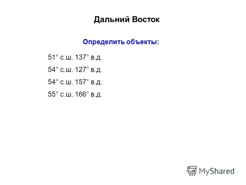 Дальний Восток Определить объекты: 51° с.ш. 137° в.д. 54° с.ш. 127° в.д. 54° с.ш. 157° в.д. 55° с.ш. 166° в.д.