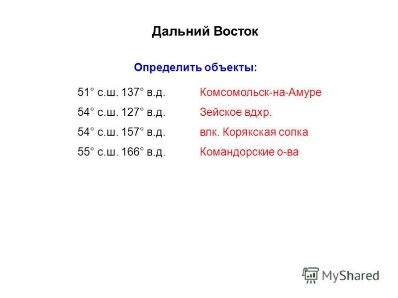 Дальний Восток Определить объекты: 51° с.ш. 137° в.д. 54° с.ш. 127° в.д. 54° с.ш. 157° в.д. 55° с.ш. 166° в.д. Комсомольск-на-Амуре Зейское вдхр. влк. Корякская сопка Командорские о-ва