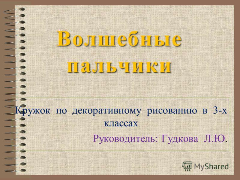 Волшебные пальчики Кружок по декоративному рисованию в 3-х классах Руководитель: Гудкова Л.Ю.