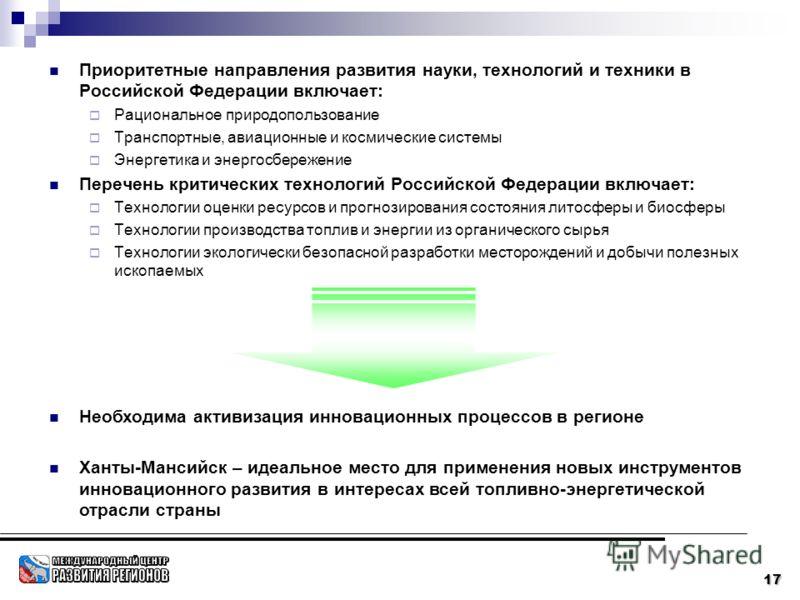 17 Приоритетные направления развития науки, технологий и техники в Российской Федерации включает: Рациональное природопользование Транспортные, авиационные и космические системы Энергетика и энергосбережение Перечень критических технологий Российской