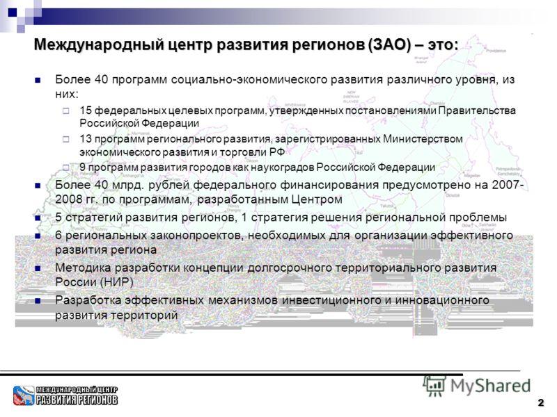 2 Международный центр развития регионов (ЗАО) – это: Более 40 программ социально-экономического развития различного уровня, из них: 15 федеральных целевых программ, утвержденных постановлениями Правительства Российской Федерации 13 программ региональ