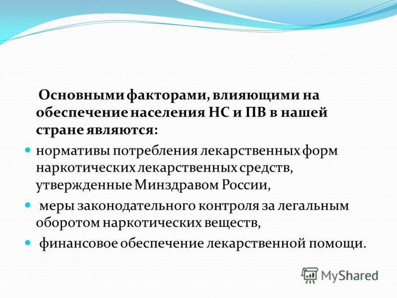 Основными факторами, влияющими на обеспечение населения НС и ПВ в нашей стране являются: нормативы потребления лекарственных форм наркотических лекарственных средств, утвержденные Минздравом России, меры законодательного контроля за легальным оборото