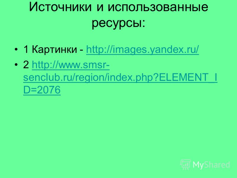 Источники и использованные ресурсы: 1 Картинки - http://images.yandex.ru/http://images.yandex.ru/ 2 http://www.smsr- senclub.ru/region/index.php?ELEMENT_I D=2076http://www.smsr- senclub.ru/region/index.php?ELEMENT_I D=2076