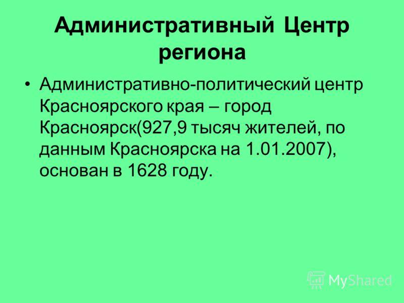 Административный Центр региона Административно-политический центр Красноярского края – город Красноярск(927,9 тысяч жителей, по данным Красноярска на 1.01.2007), основан в 1628 году.