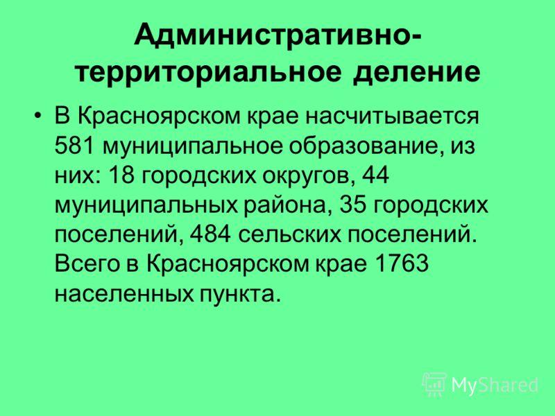 Административно- территориальное деление В Красноярском крае насчитывается 581 муниципальное образование, из них: 18 городских округов, 44 муниципальных района, 35 городских поселений, 484 сельских поселений. Всего в Красноярском крае 1763 населенных
