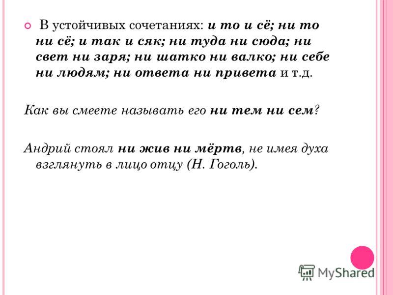 В устойчивых сочетаниях: и то и сё; ни то ни сё; и так и сяк; ни туда ни сюда; ни свет ни заря; ни шатко ни валко; ни себе ни людям; ни ответа ни привета и т.д. Как вы смеете называть его ни тем ни сем ? Андрий стоял ни жив ни мёртв, не имея духа взг