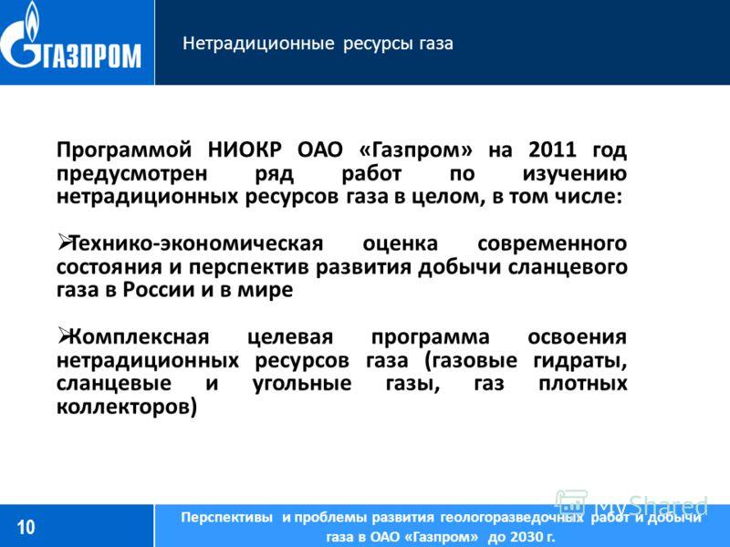 10 Нетрадиционные ресурсы газа Перспективы и проблемы развития геологоразведочных работ и добычи газа в ОАО «Газпром» до 2030 г. Программой НИОКР ОАО «Газпром» на 2011 год предусмотрен ряд работ по изучению нетрадиционных ресурсов газа в целом, в том