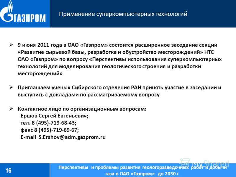 16 Применение суперкомпьютерных технологий Перспективы и проблемы развития геологоразведочных работ и добычи газа в ОАО «Газпром» до 2030 г. 9 июня 2011 года в ОАО «Газпром» состоится расширенное заседание секции «Развитие сырьевой базы, разработка и