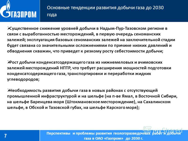 7 Основные тенденции развития добычи газа до 2030 года Перспективы и проблемы развития геологоразведочных работ и добычи газа в ОАО «Газпром» до 2030 г. Существенное снижение уровней добычи в Надым-Пур-Тазовском регионе в связи с выработанностью мест