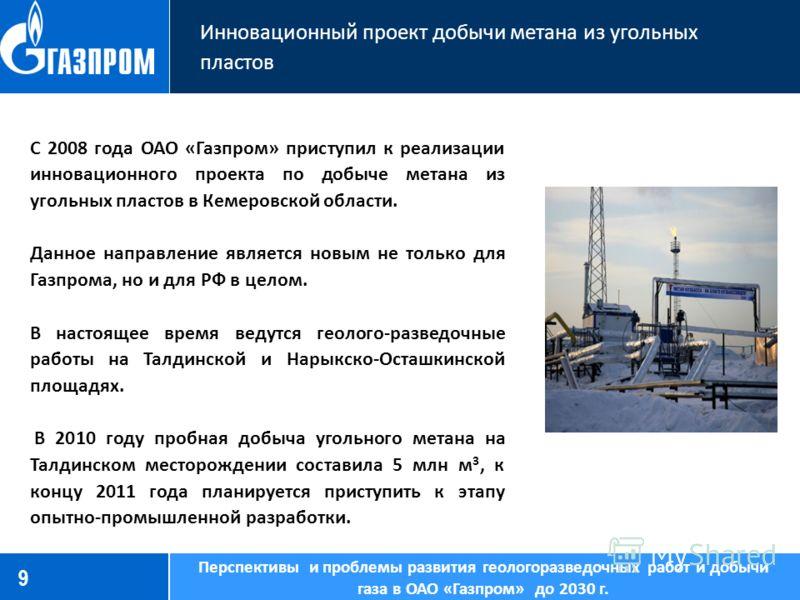 9 Инновационный проект добычи метана из угольных пластов Перспективы и проблемы развития геологоразведочных работ и добычи газа в ОАО «Газпром» до 2030 г. С 2008 года ОАО «Газпром» приступил к реализации инновационного проекта по добыче метана из уго