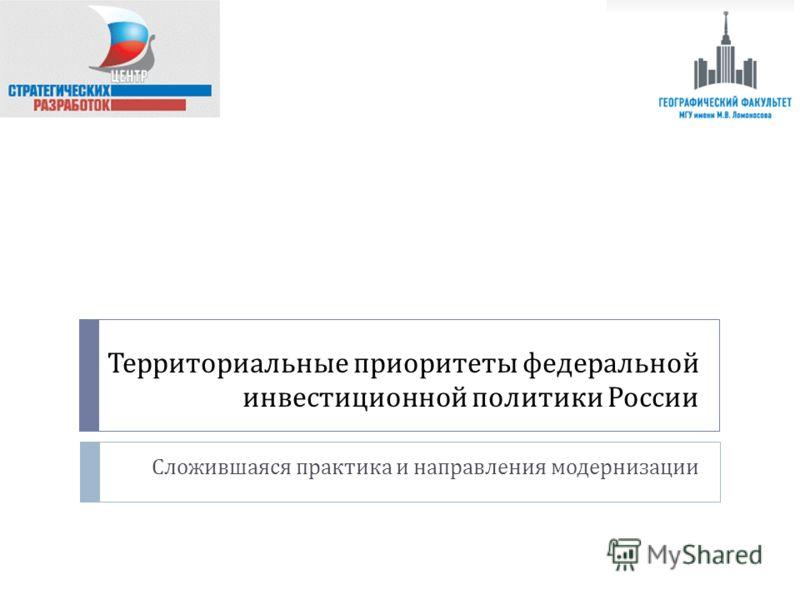Территориальные приоритеты федеральной инвестиционной политики России Сложившаяся практика и направления модернизации