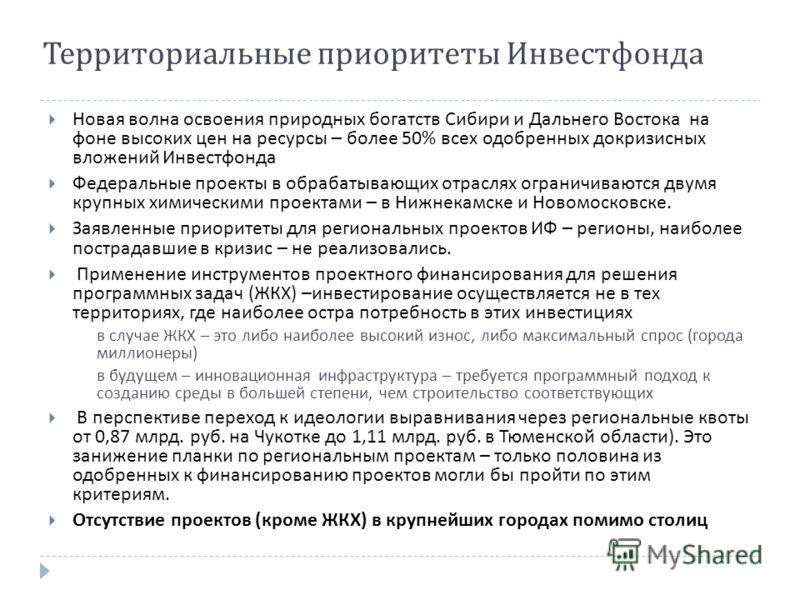 Территориальные приоритеты Инвестфонда Новая волна освоения природных богатств Сибири и Дальнего Востока на фоне высоких цен на ресурсы – более 50% всех одобренных докризисных вложений Инвестфонда Федеральные проекты в обрабатывающих отраслях огранич