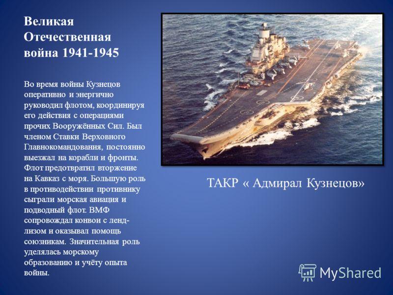 Великая Отечественная война 1941-1945 Во время войны Кузнецов оперативно и энергично руководил флотом, координируя его действия с операциями прочих Вооружённых Сил. Был членом Ставки Верховного Главнокомандования, постоянно выезжал на корабли и фронт