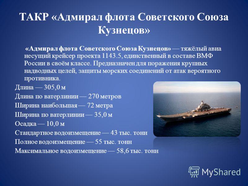 ТАКР «Адмирал флота Советского Союза Кузнецов» «Адмирал флота Советского Союза Кузнецов» тяжёлый авиа несущий крейсер проекта 1143.5, единственный в составе ВМФ России в своём классе. Предназначен для поражения крупных надводных целей, защиты морских