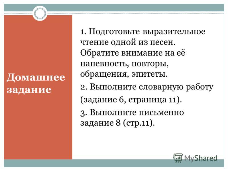 Домашнее задание 1. Подготовьте выразительное чтение одной из песен. Обратите внимание на её напевность, повторы, обращения, эпитеты. 2. Выполните словарную работу (задание 6, страница 11). 3. Выполните письменно задание 8 (стр.11).