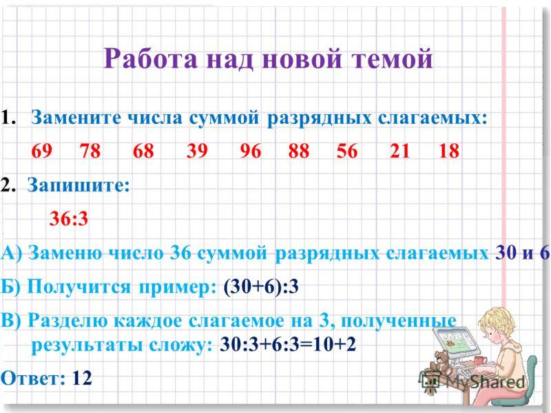 Работа над новой темой 1.Замените числа суммой разрядных слагаемых: 69 78 68 39 96 88 56 21 18 2. Запишите: 36:3 А) Заменю число 36 суммой разрядных слагаемых 30 и 6 Б) Получится пример: (30+6):3 В) Разделю каждое слагаемое на 3, полученные результат