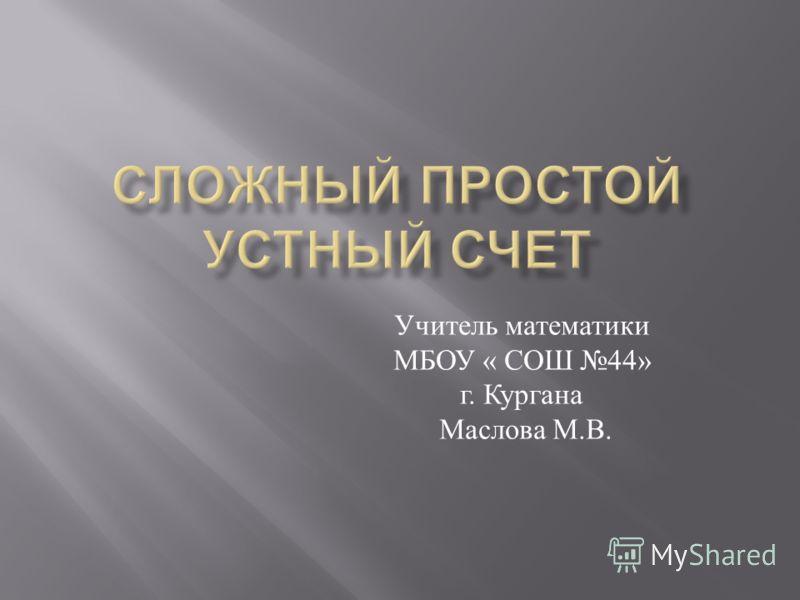 Учитель математики МБОУ « СОШ 44» г. Кургана Маслова М. В.
