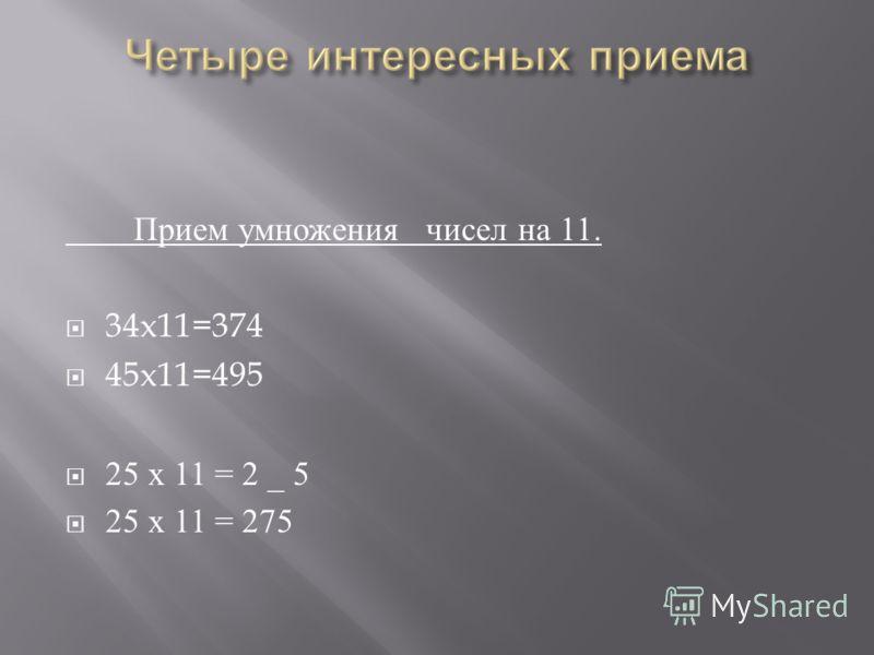 Прием умножения чисел на 11. 34x11=374 45x11=495 25 х 11 = 2 _ 5 25 х 11 = 275