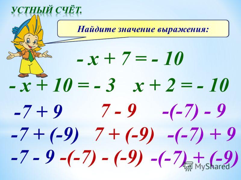 Решите уравнения: - x + 7 = - 10 - x + 10 = - 3 x + 2 = - 10 Найдите значение выражения: -7 + 9 -7 + (-9) -7 - 9 7 - 9 7 + (-9) -(-7) - (-9) -(-7) - 9 -(-7) + 9 -(-7) + (-9)