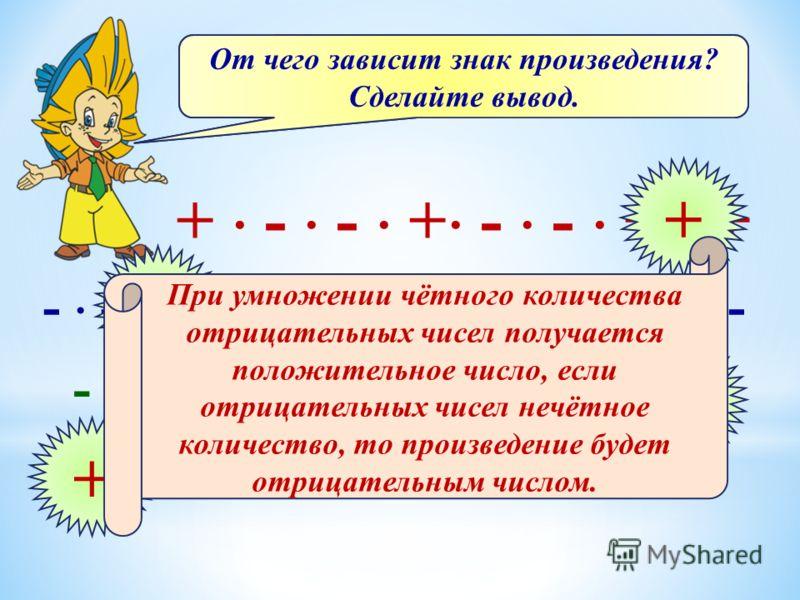 Определите знак произведения: + - - + - - + + - - - + + + - + + - - - - - - + + - + - + - - + - - + + - + - - + - + - - + От чего зависит знак произведения? Сделайте вывод. При умножении чётного количества отрицательных чисел получается положительное