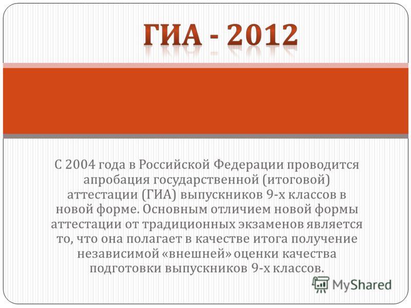 С 2004 года в Российской Федерации проводится апробация государственной ( итоговой ) аттестации ( ГИА ) выпускников 9- х классов в новой форме. Основным отличием новой формы аттестации от традиционных экзаменов является то, что она полагает в качеств