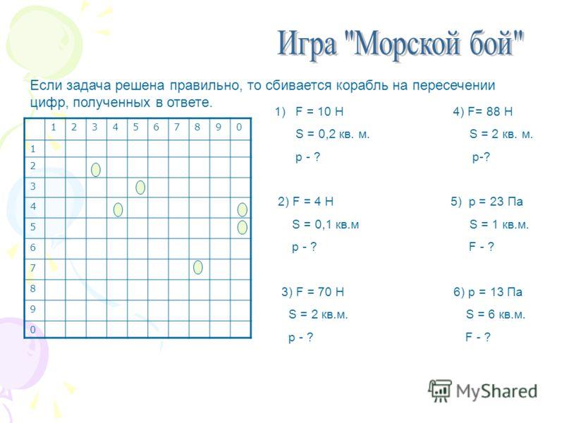 Если задача решена правильно, то сбивается корабль на пересечении цифр, полученных в ответе. 1234567890 1 2 3 4 5 6 7 8 9 0 1)F = 10 H 4) F= 88 H S = 0,2 кв. м. S = 2 кв. м. p - ? р-? 2) F = 4 H 5) p = 23 Па S = 0,1 кв.м S = 1 кв.м. р - ? F - ? 3) F
