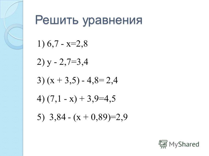 Решить уравнения 1) 6,7 - х=2,8 2) у - 2,7=3,4 3) (х + 3,5) - 4,8= 2,4 4) (7,1 - х) + 3,9=4,5 5) 3,84 - (х + 0,89)=2,9