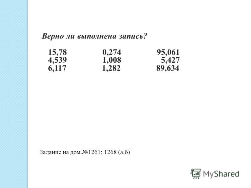 Верно ли выполнена запись? 15,78 0,274 95,061 4,539 1,008 5,427 6,117 1,282 89,634 Задание на дом.1261; 1268 (а,б)