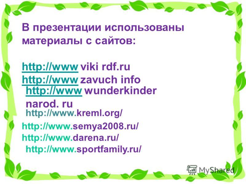 В презентации использованы материалы с сайтов: http://wwwhttp://www viki rdf.ru http://wwwhttp://www zavuch info http://wwwhttp://www wunderkinder narod. ru http://www.kreml.org/ http://www.semya2008.ru/ http://www.darena.ru/ http://www.sportfamily.r