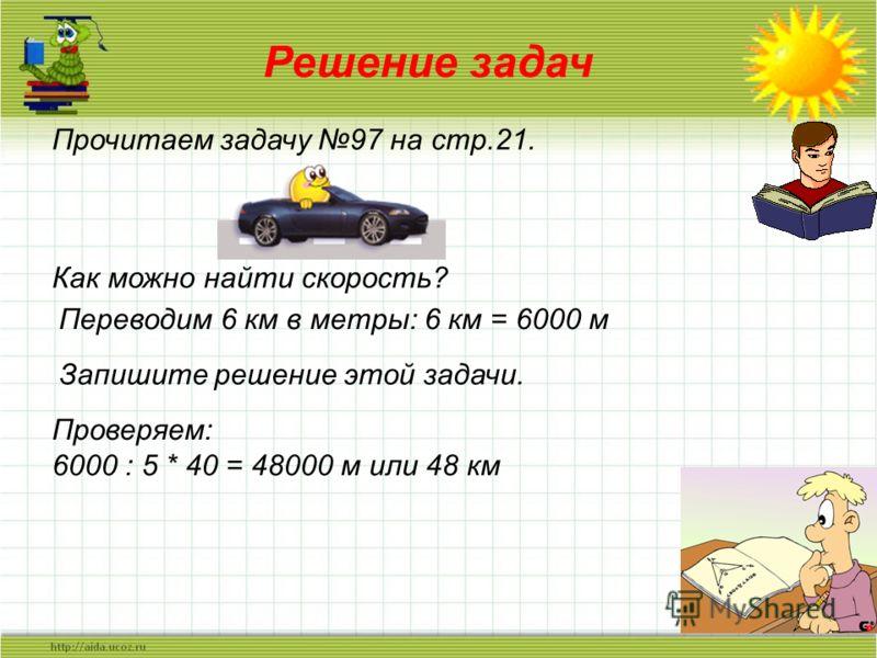 Решение задач Прочитаем задачу 97 на стр.21. Как можно найти скорость? Переводим 6 км в метры: 6 км = 6000 м Запишите решение этой задачи. Проверяем: 6000 : 5 * 40 = 48000 м или 48 км