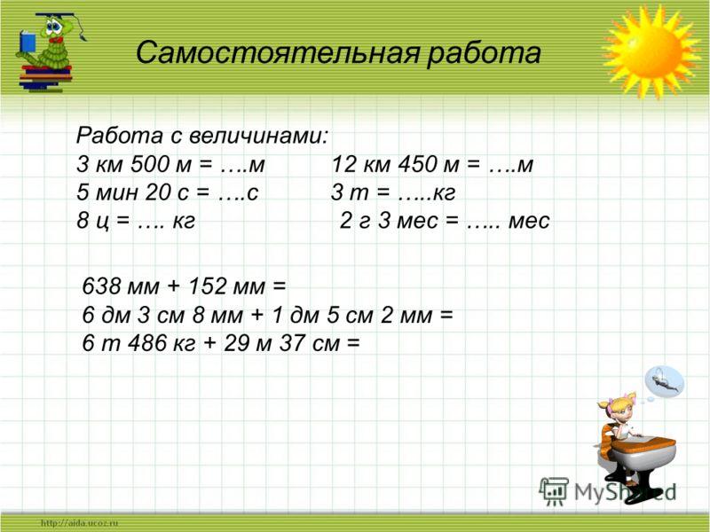 Самостоятельная работа Работа с величинами: 3 км 500 м = ….м 12 км 450 м = ….м 5 мин 20 с = ….с 3 т = …..кг 8 ц = …. кг 2 г 3 мес = ….. мес 638 мм + 152 мм = 6 дм 3 см 8 мм + 1 дм 5 см 2 мм = 6 т 486 кг + 29 м 37 см =