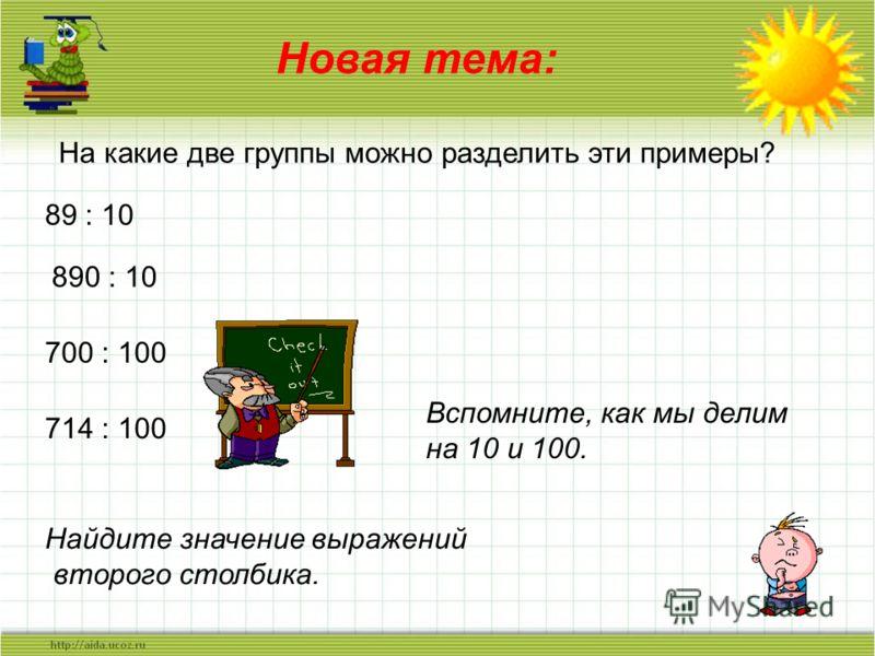 Новая тема: На какие две группы можно разделить эти примеры? 89 : 10 890 : 10 700 : 100 714 : 100 Вспомните, как мы делим на 10 и 100. Найдите значение выражений второго столбика.