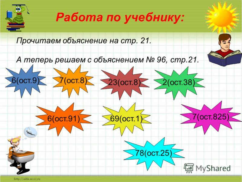 Работа по учебнику: Прочитаем объяснение на стр. 21. А теперь решаем с объяснением 96, стр.21. 6(ост.9)7(ост.8) 23(ост.8) 2(ост.38) 6(ост.91) 69(ост.1) 7(ост.825) 78(ост.25)