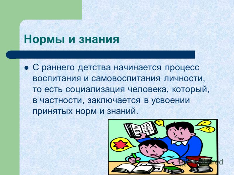 Нормы и знания С раннего детства начинается процесс воспитания и самовоспитания личности, то есть социализация человека, который, в частности, заключается в усвоении принятых норм и знаний.