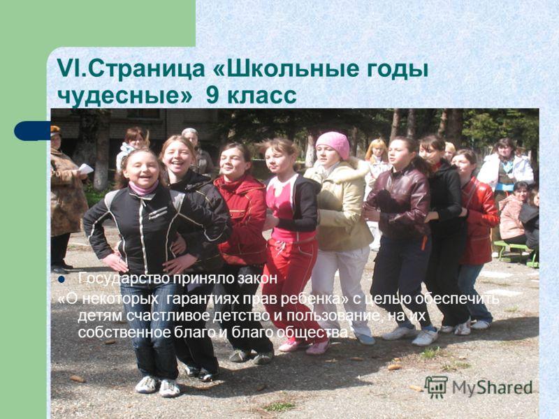 VI.Страница «Школьные годы чудесные» 9 класс Государство приняло закон «О некоторых гарантиях прав ребенка» с целью обеспечить детям счастливое детство и пользование, на их собственное благо и благо общества.