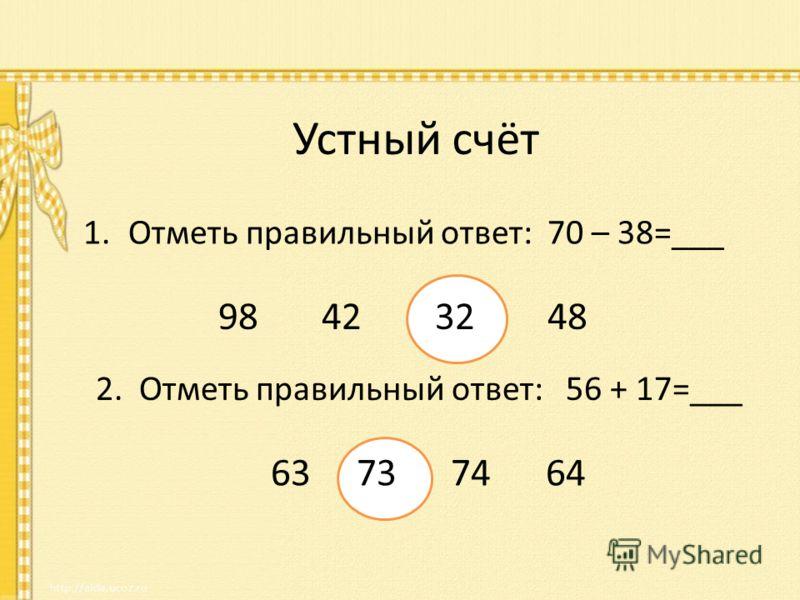Устный счёт 1.Отметь правильный ответ: 70 – 38=___ 98 42 32 48 2. Отметь правильный ответ: 56 + 17=___ 63 73 74 64