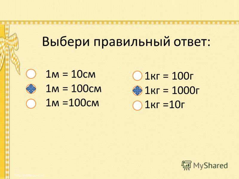 Выбери правильный ответ: 1м = 10см 1м = 100см 1кг = 100г 1кг = 1000г 1кг =10г