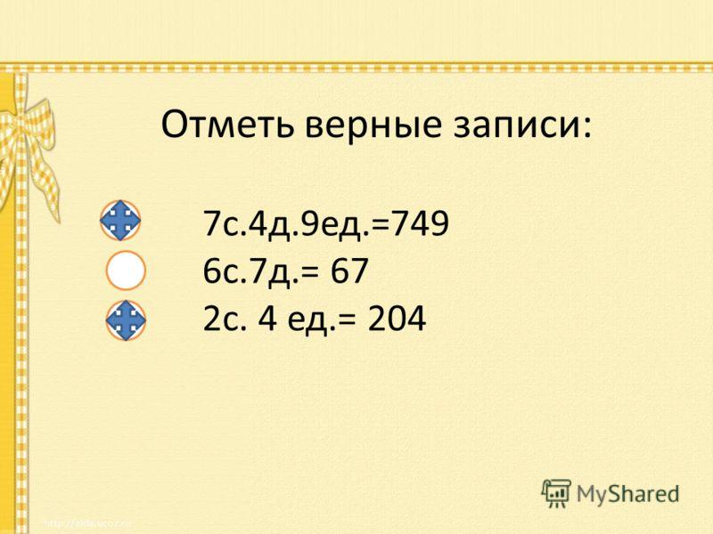 Отметь верные записи: 7с.4д.9ед.=749 6с.7д.= 67 2с. 4 ед.= 204