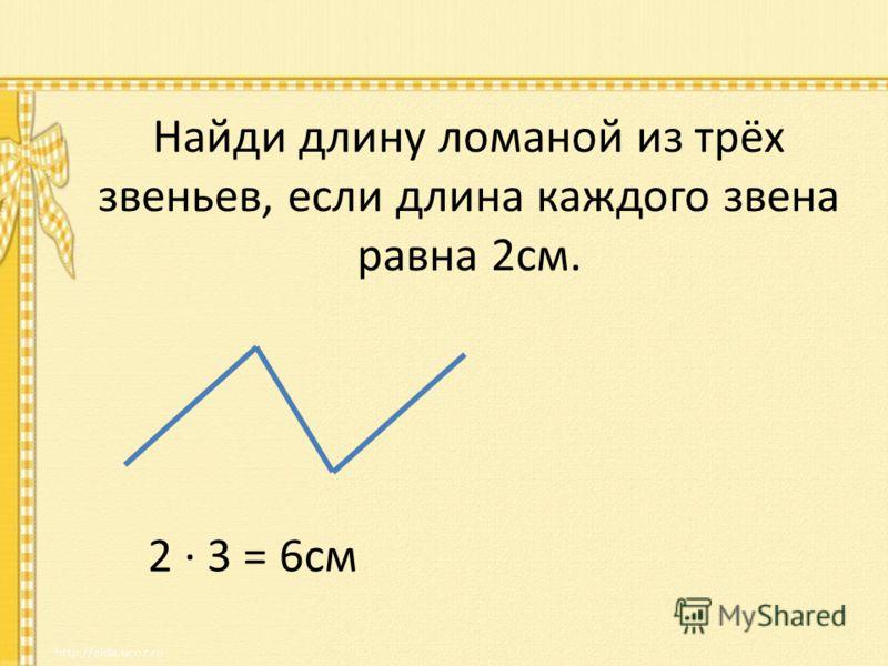 Найди длину ломаной из трёх звеньев, если длина каждого звена равна 2см. 2 3 = 6см
