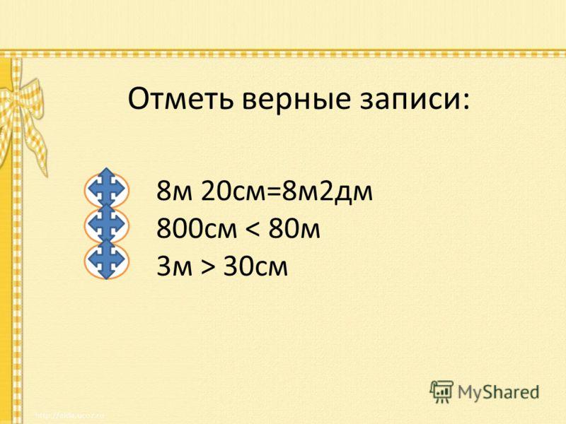 Отметь верные записи: 8м 20см=8м2дм 800cм < 80м 3м > 30см