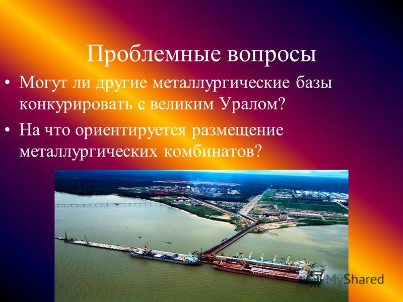 Проблемные вопросы Могут ли другие металлургические базы конкурировать с великим Уралом? На что ориентируется размещение металлургических комбинатов?