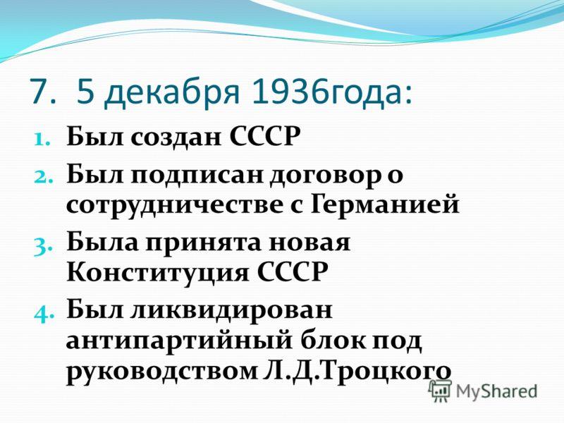 7. 5 декабря 1936года: 1. Был создан СССР 2. Был подписан договор о сотрудничестве с Германией 3. Была принята новая Конституция СССР 4. Был ликвидирован антипартийный блок под руководством Л.Д.Троцкого