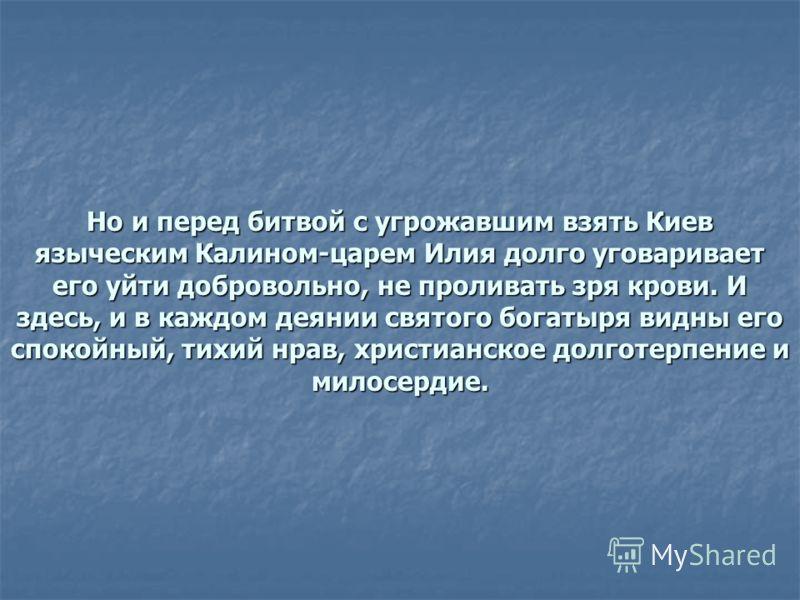 Но и перед битвой с угрожавшим взять Киев языческим Калином-царем Илия долго уговаривает его уйти добровольно, не проливать зря крови. И здесь, и в каждом деянии святого богатыря видны его спокойный, тихий нрав, христианское долготерпение и милосерди