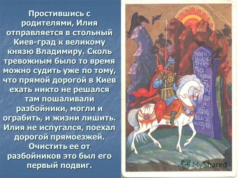 Простившись с родителями, Илия отправляется в стольный Киев-град к великому князю Владимиру. Сколь тревожным было то время можно судить уже по тому, что прямой дорогой в Киев ехать никто не решался там пошаливали разбойники, могли и ограбить, и жизни