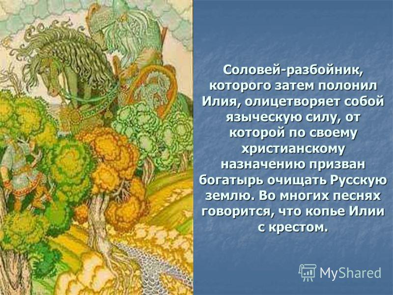 Соловей-разбойник, которого затем полонил Илия, олицетворяет собой языческую силу, от которой по своему христианскому назначению призван богатырь очищать Русскую землю. Во многих песнях говорится, что копье Илии с крестом.