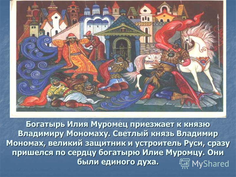 Богатырь Илия Муромец приезжает к князю Владимиру Мономаху. Светлый князь Владимир Мономах, великий защитник и устроитель Руси, сразу пришелся по сердцу богатырю Илие Муромцу. Они были единого духа.