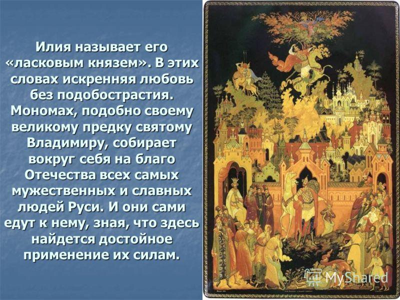 Илия называет его «ласковым князем». В этих словах искренняя любовь без подобострастия. Мономах, подобно своему великому предку святому Владимиру, собирает вокруг себя на благо Отечества всех самых мужественных и славных людей Руси. И они сами едут к